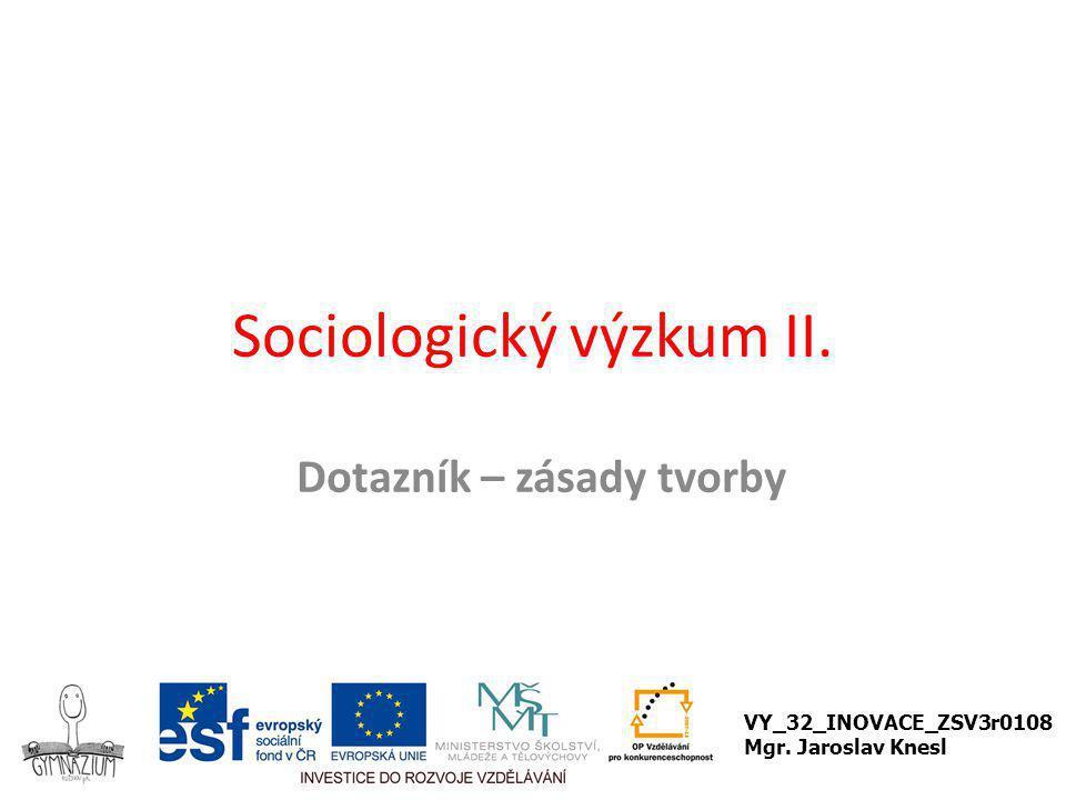 Sociologický výzkum II. Dotazník – zásady tvorby VY_32_INOVACE_ZSV3r0108 Mgr. Jaroslav Knesl