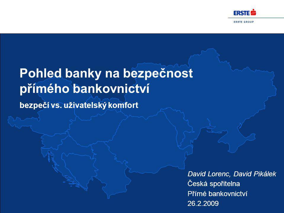 E R S T E G R O U P Pohled banky na bezpečnost přímého bankovnictví bezpečí vs. uživatelský komfort David Lorenc, David Pikálek Česká spořitelna Přímé