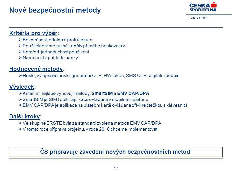 E R S T E G R O U P 17 Nové bezpečnostní metody Kritéria pro výběr:  Bezpečnost, odolnost proti útokům  Použitelnost pro různé kanály přímého bankov