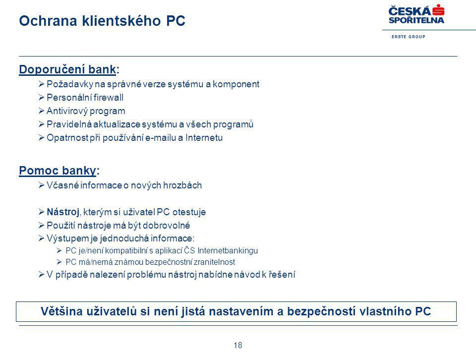 E R S T E G R O U P 18 Ochrana klientského PC Doporučení bank:  Požadavky na správné verze systému a komponent  Personální firewall  Antivirový pro