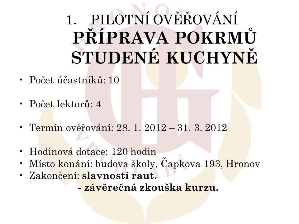 1.PILOTNÍ OVĚŘOVÁNÍ PŘÍPRAVA POKRMŮ STUDENÉ KUCHYNĚ Počet účastníků: 10 Počet lektorů: 4 Termín ověřování: 28. 1. 2012 – 31. 3. 2012 Hodinová dotace: