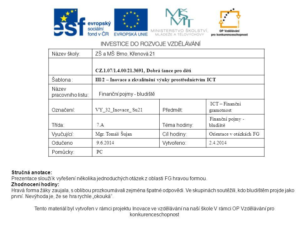 Název školy:ZŠ a MŠ Brno, Křenová 21 CZ.1.07/1.4.00/21.3691, Dobrá šance pro děti Šablona : III/2 – Inovace a zkvalitnění výuky prostřednictvím ICT Název pracovního listu: Finanční pojmy - bludiště Označení: VY_32_Inovace_ Su21 Předmět: ICT – Finanční gramotnost Třída: 7.A Téma hodiny: Finanční pojmy - bludiště Vyučující: Mgr.