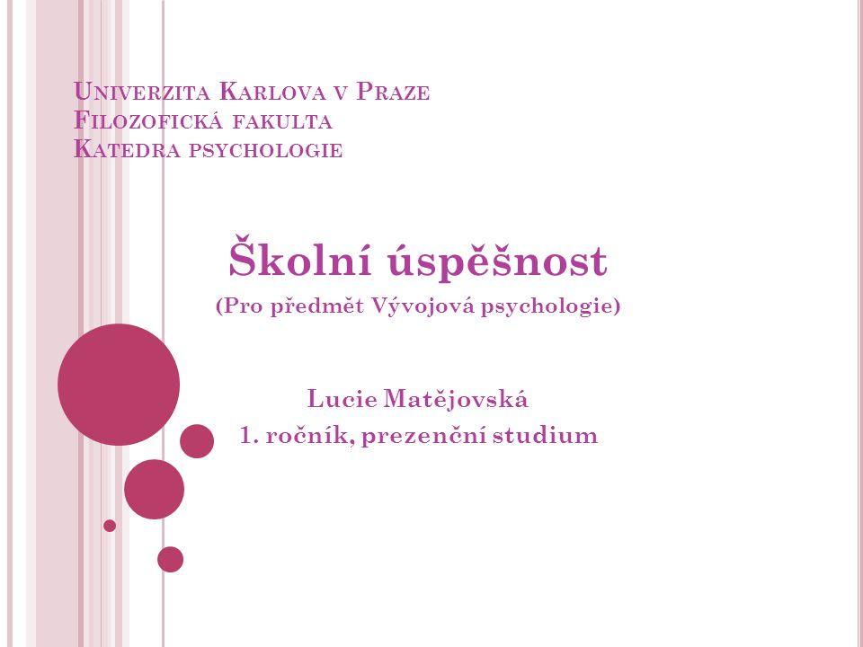 U NIVERZITA K ARLOVA V P RAZE F ILOZOFICKÁ FAKULTA K ATEDRA PSYCHOLOGIE Školní úspěšnost (Pro předmět Vývojová psychologie) Lucie Matějovská 1. ročník