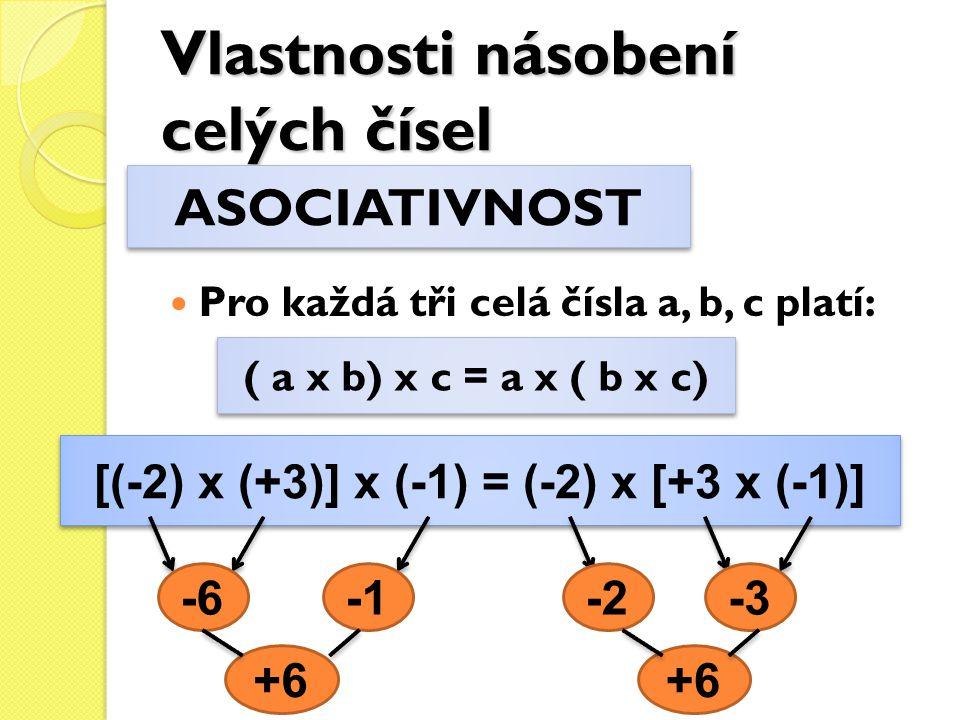 Vlastnosti násobení celých čísel Pro každá tři celá čísla a, b, c platí: ASOCIATIVNOST ( a x b) x c = a x ( b x c) [(-2) x (+3)] x (-1) = (-2) x [+3 x