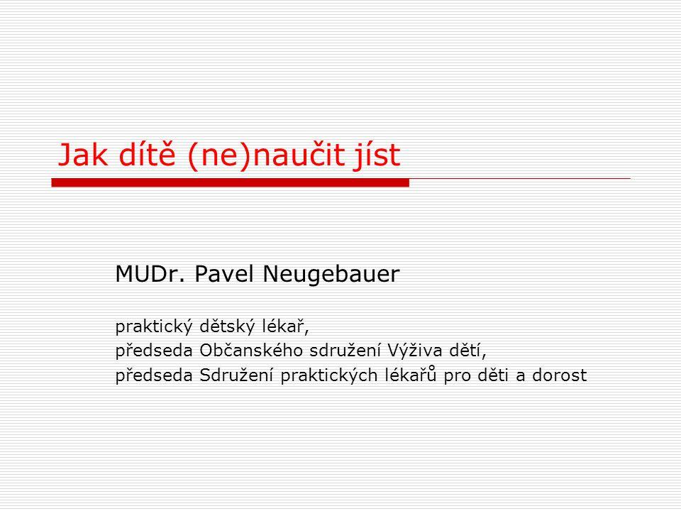 Jak dítě (ne)naučit jíst MUDr. Pavel Neugebauer praktický dětský lékař, předseda Občanského sdružení Výživa dětí, předseda Sdružení praktických lékařů