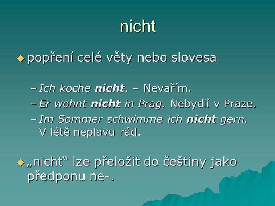 nicht  popření celé věty nebo slovesa –Ich koche nicht. – Nevařím. –Er wohnt nicht in Prag. Nebydlí v Praze. –Im Sommer schwimme ich nicht gern. V lé
