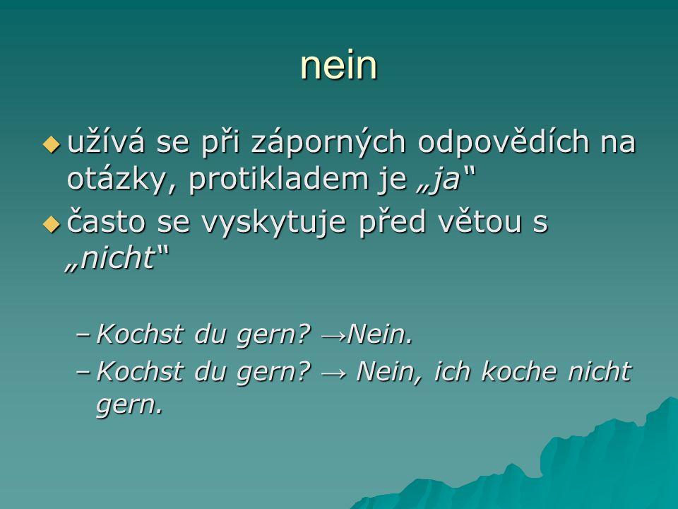 """nein  užívá se při záporných odpovědích na otázky, protikladem je """"ja""""  často se vyskytuje před větou s """"nicht"""" –Kochst du gern? → Nein. –Kochst du"""