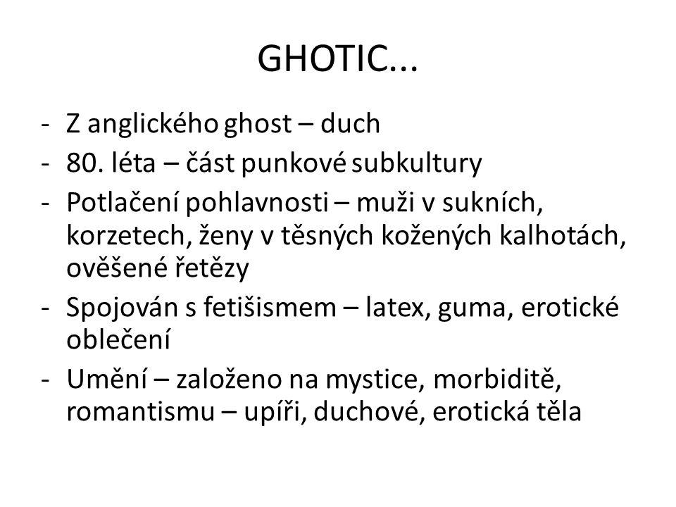 GHOTIC... -Z anglického ghost – duch -80. léta – část punkové subkultury -Potlačení pohlavnosti – muži v sukních, korzetech, ženy v těsných kožených k