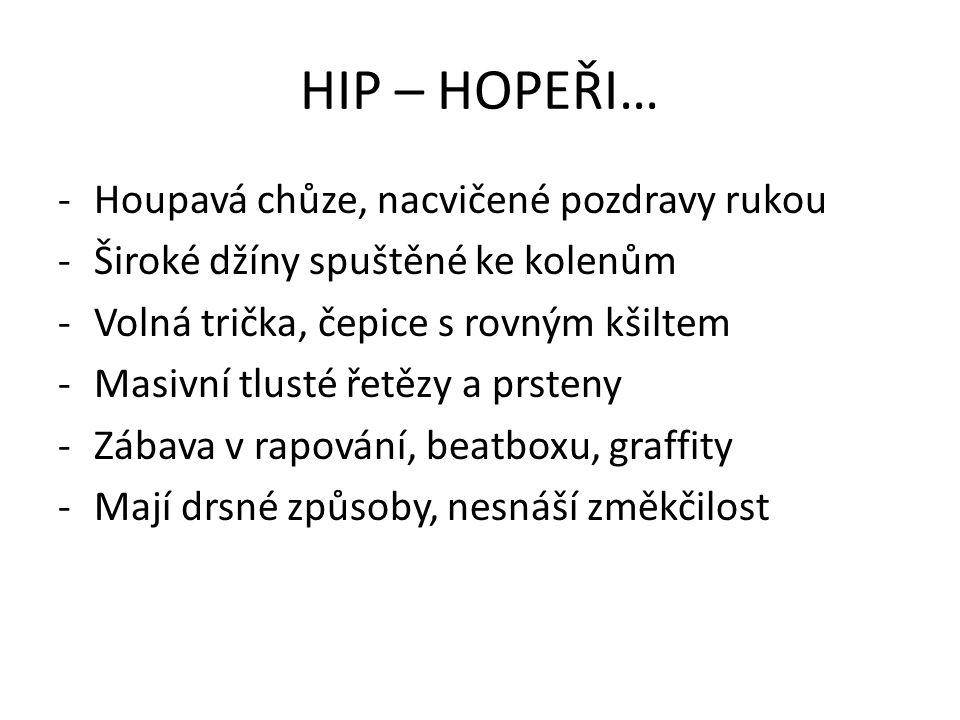 HIP – HOPEŘI… -Houpavá chůze, nacvičené pozdravy rukou -Široké džíny spuštěné ke kolenům -Volná trička, čepice s rovným kšiltem -Masivní tlusté řetězy