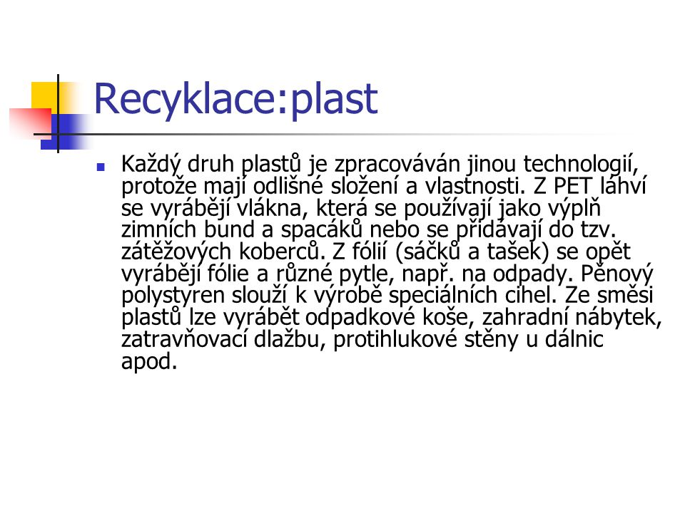 Recyklace:plast Každý druh plastů je zpracováván jinou technologií, protože mají odlišné složení a vlastnosti.