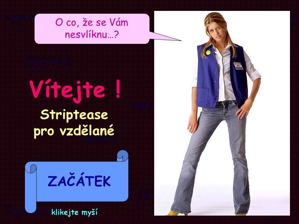 Striptease pro vzdělané ZAČÁTEK Vítejte ! O co, že se Vám nesvlíknu…? klikejte myší