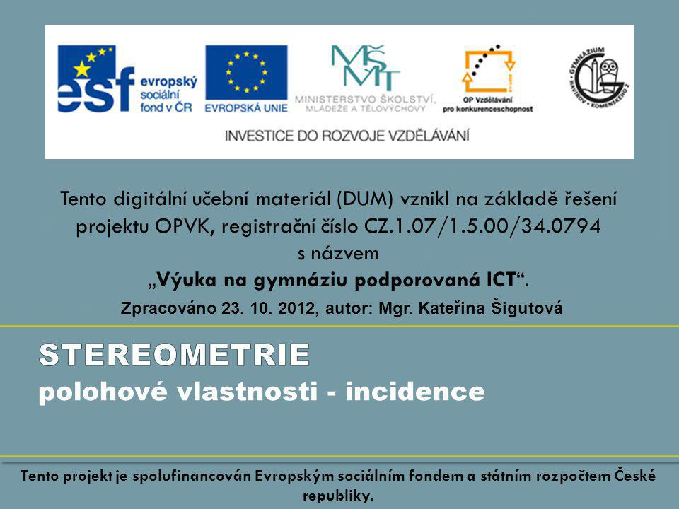 """polohové vlastnosti - incidence Tento digitální učební materiál (DUM) vznikl na základě řešení projektu OPVK, registrační číslo CZ.1.07/1.5.00/34.0794 s názvem """"Výuka na gymnáziu podporovaná ICT ."""