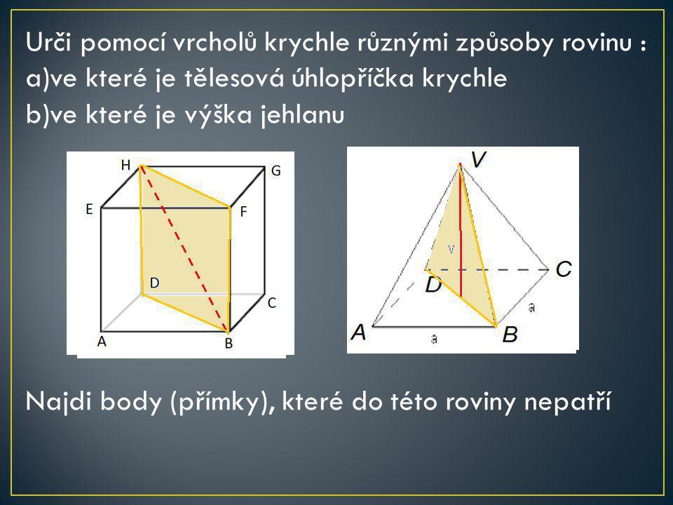 Urči pomocí vrcholů krychle různými způsoby rovinu : a)ve které je tělesová úhlopříčka krychle b)ve které je výška jehlanu Najdi body (přímky), které do této roviny nepatří