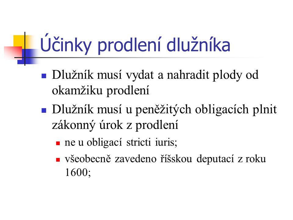 Účinky prodlení dlužníka Dlužník musí vydat a nahradit plody od okamžiku prodlení Dlužník musí u peněžitých obligacích plnit zákonný úrok z prodlení ne u obligací stricti iuris; všeobecně zavedeno říšskou deputací z roku 1600;