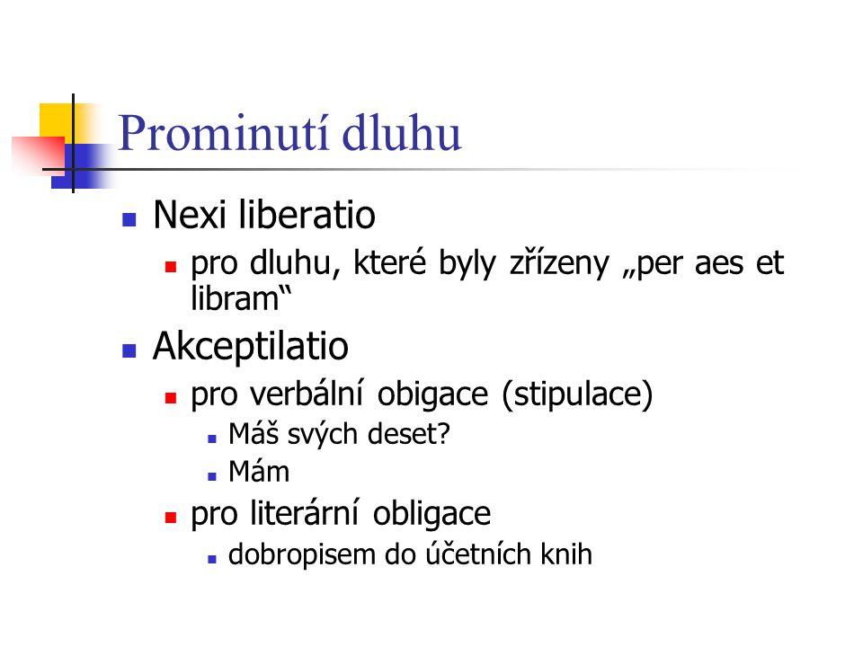 """Prominutí dluhu Nexi liberatio pro dluhu, které byly zřízeny """"per aes et libram"""" Akceptilatio pro verbální obigace (stipulace) Máš svých deset? Mám pr"""