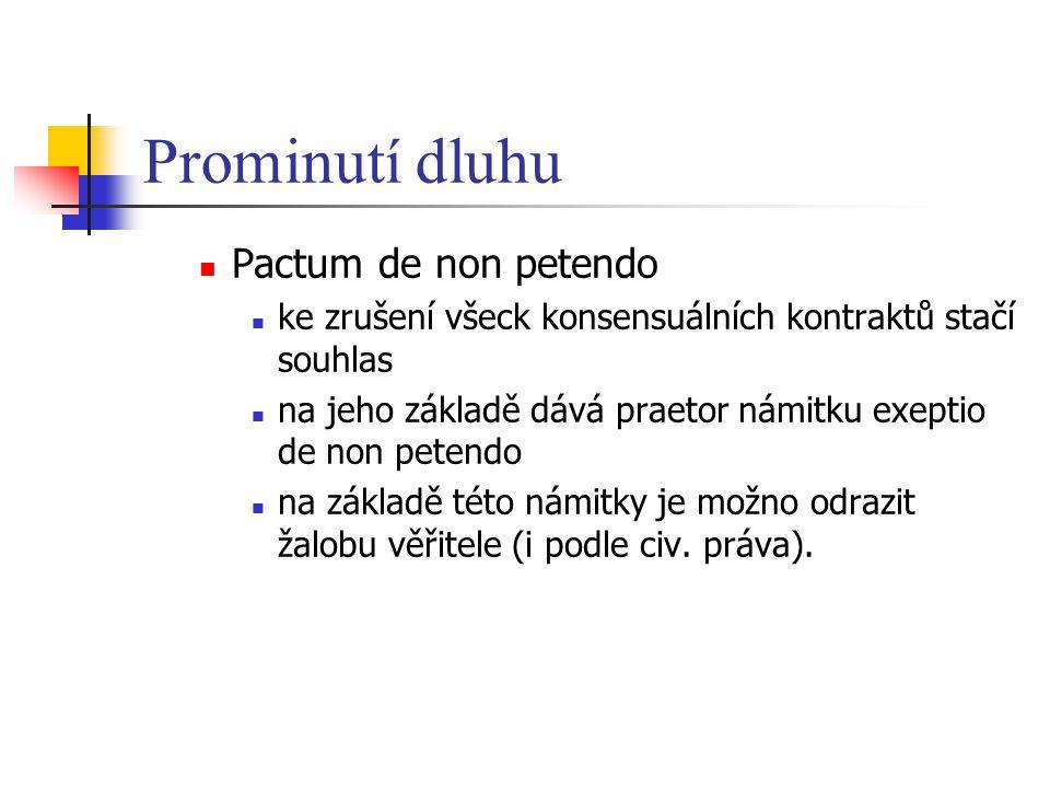 Prominutí dluhu Pactum de non petendo ke zrušení všeck konsensuálních kontraktů stačí souhlas na jeho základě dává praetor námitku exeptio de non petendo na základě této námitky je možno odrazit žalobu věřitele (i podle civ.