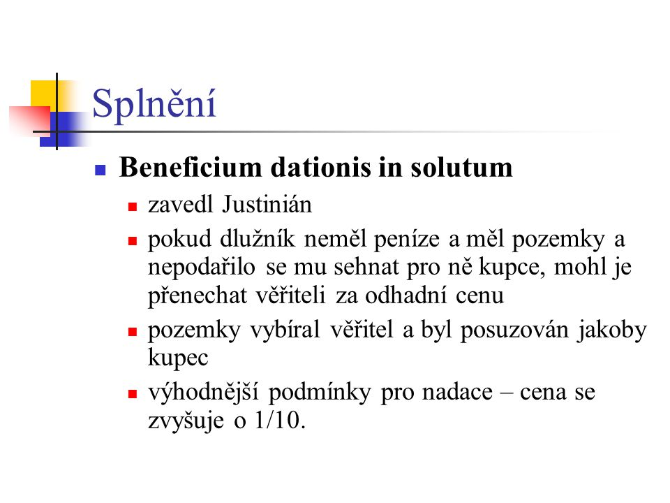 Splnění Beneficium dationis in solutum zavedl Justinián pokud dlužník neměl peníze a měl pozemky a nepodařilo se mu sehnat pro ně kupce, mohl je přene