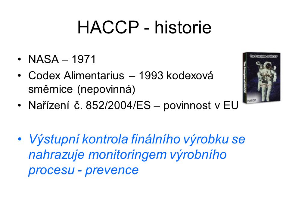 Výrobní prostory Zařízení Čištění a desinfekce Voda DopravaTepelné ošetření Odpady Osobní hygiena Školení Balení, obaly Princip 1 Provedení analýzy nebezpečí Princip 2 Stanovení CCP Princip 4 Monitoring Princip 3 Stanovení kritických limitů Princip 5 Nápravná opatření Princip 6 Verifikace Princip 7 Dokumentace a záznamy Vztah SHP/SVP x HACCP SVP