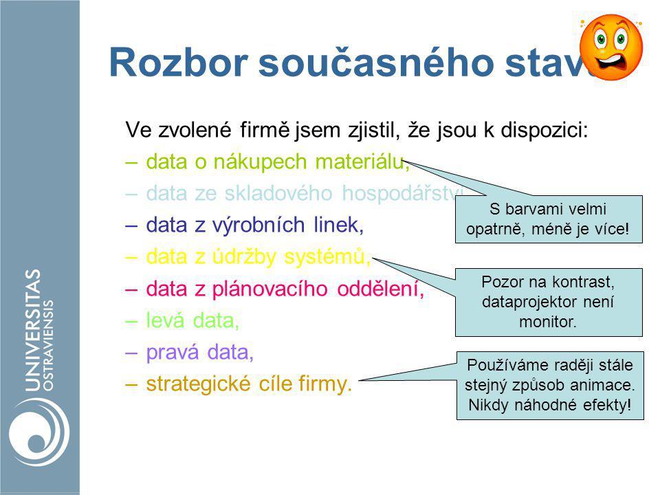 Rozbor současného stavu Ve zvolené firmě jsem zjistil, že jsou k dispozici: –data o nákupech materiálu, –data ze skladového hospodářství, –data z výrobních linek, –data z údržby systémů, –data z plánovacího oddělení, –levá data, –pravá data, –strategické cíle firmy.