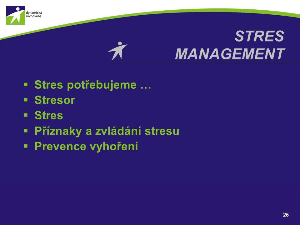  Stres potřebujeme …  Stresor  Stres  Příznaky a zvládání stresu  Prevence vyhoření STRES MANAGEMENT 25