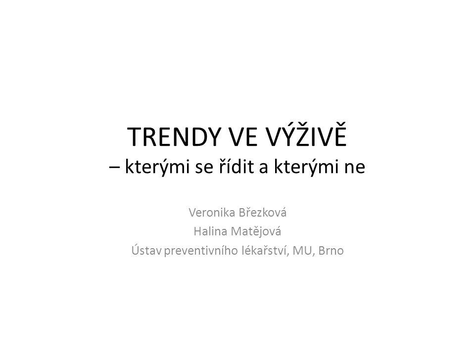 TRENDY VE VÝŽIVĚ – kterými se řídit a kterými ne Veronika Březková Halina Matějová Ústav preventivního lékařství, MU, Brno