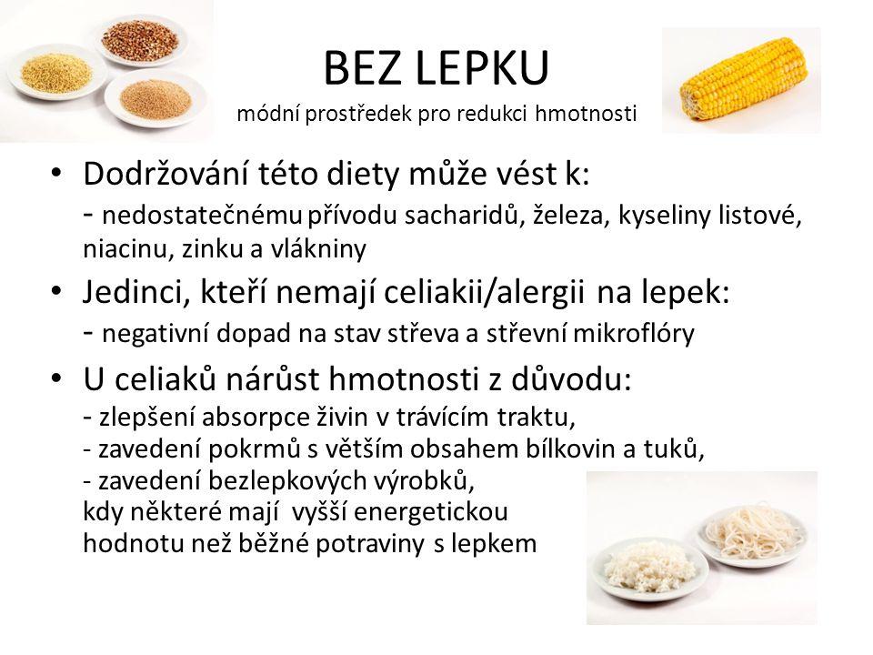 BEZ LEPKU módní prostředek pro redukci hmotnosti Dodržování této diety může vést k: - nedostatečnému přívodu sacharidů, železa, kyseliny listové, niacinu, zinku a vlákniny Jedinci, kteří nemají celiakii/alergii na lepek: - negativní dopad na stav střeva a střevní mikroflóry U celiaků nárůst hmotnosti z důvodu: - zlepšení absorpce živin v trávícím traktu, - zavedení pokrmů s větším obsahem bílkovin a tuků, - zavedení bezlepkových výrobků, kdy některé mají vyšší energetickou hodnotu než běžné potraviny s lepkem