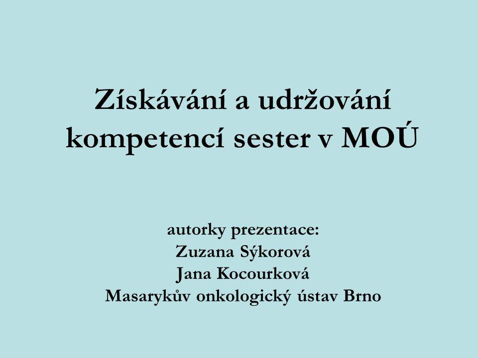 Získávání a udržování kompetencí sester v MOÚ autorky prezentace: Zuzana Sýkorová Jana Kocourková Masarykův onkologický ústav Brno