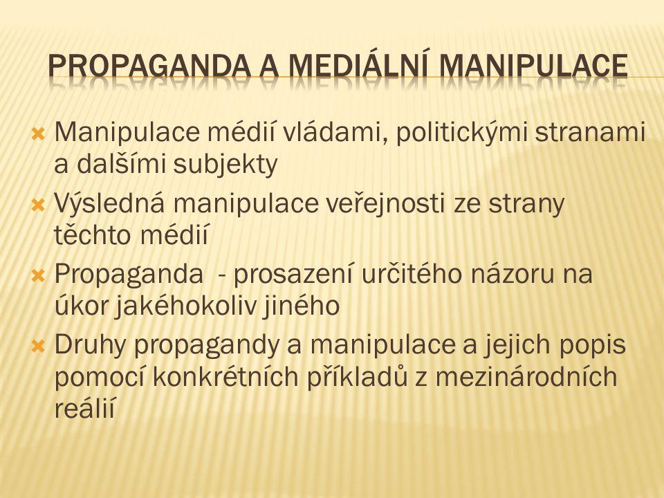  Manipulace médií vládami, politickými stranami a dalšími subjekty  Výsledná manipulace veřejnosti ze strany těchto médií  Propaganda - prosazení určitého názoru na úkor jakéhokoliv jiného  Druhy propagandy a manipulace a jejich popis pomocí konkrétních příkladů z mezinárodních reálií