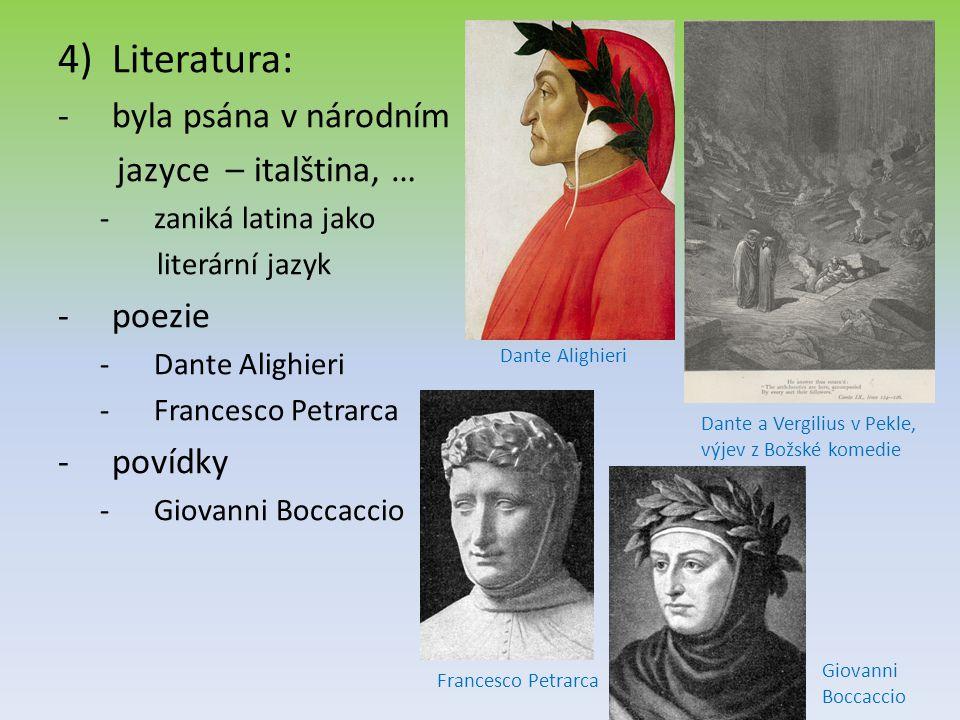 4)Literatura: -byla psána v národním jazyce – italština, … -zaniká latina jako literární jazyk -poezie -Dante Alighieri -Francesco Petrarca -povídky -Giovanni Boccaccio Dante Alighieri Dante a Vergilius v Pekle, výjev z Božské komedie Francesco Petrarca Giovanni Boccaccio