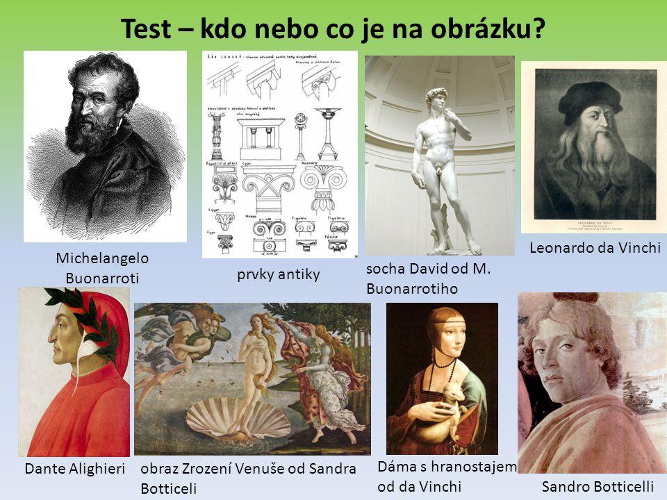 Test – kdo nebo co je na obrázku? Michelangelo Buonarroti prvky antiky socha David od M. Buonarrotiho Leonardo da Vinchi Dante Alighieriobraz Zrození