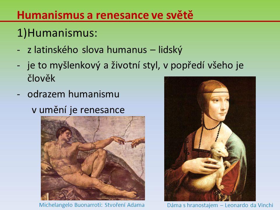 Humanismus a renesance ve světě 1)Humanismus: -z latinského slova humanus – lidský -je to myšlenkový a životní styl, v popředí všeho je člověk -odrazem humanismu v umění je renesance Michelangelo Buonarroti: Stvoření Adama Dáma s hranostajem – Leonardo da Vinchi