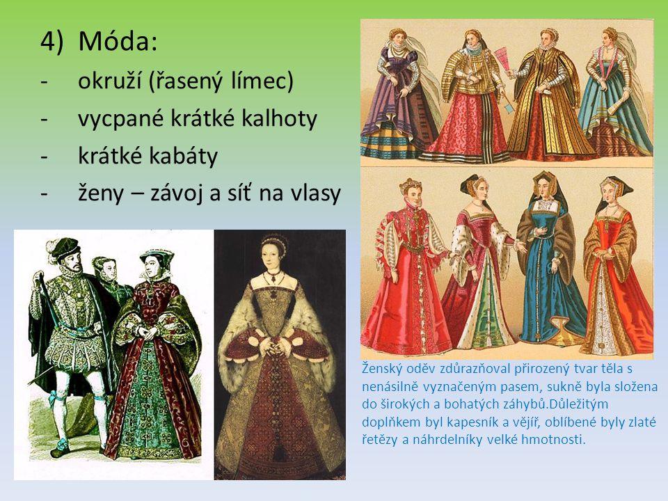 4)Móda: -okruží (řasený límec) -vycpané krátké kalhoty -krátké kabáty -ženy – závoj a síť na vlasy Ženský oděv zdůrazňoval přirozený tvar těla s nenásilně vyznačeným pasem, sukně byla složena do širokých a bohatých záhybů.Důležitým doplňkem byl kapesník a vějíř, oblíbené byly zlaté řetězy a náhrdelníky velké hmotnosti.