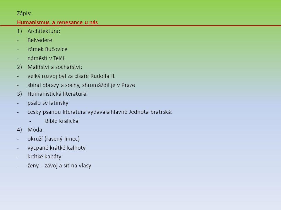 Zápis: Humanismus a renesance u nás 1)Architektura: -Belvedere -zámek Bučovice -náměstí v Telči 2)Malířství a sochařství: -velký rozvoj byl za císaře Rudolfa II.