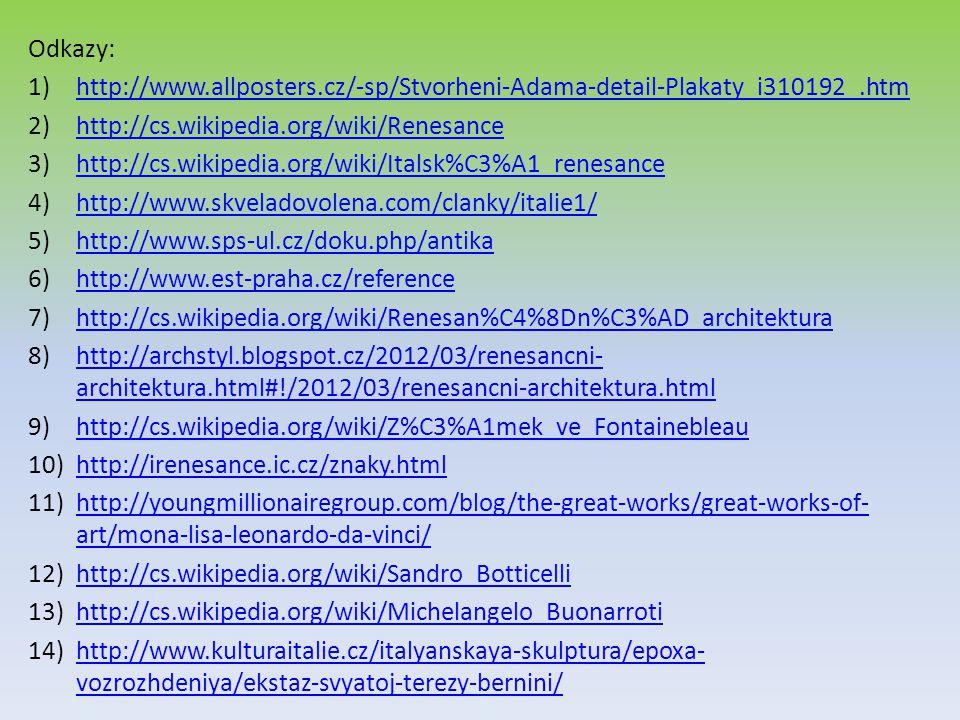 Odkazy: 1)http://www.allposters.cz/-sp/Stvorheni-Adama-detail-Plakaty_i310192_.htmhttp://www.allposters.cz/-sp/Stvorheni-Adama-detail-Plakaty_i310192_.htm 2)http://cs.wikipedia.org/wiki/Renesancehttp://cs.wikipedia.org/wiki/Renesance 3)http://cs.wikipedia.org/wiki/Italsk%C3%A1_renesancehttp://cs.wikipedia.org/wiki/Italsk%C3%A1_renesance 4)http://www.skveladovolena.com/clanky/italie1/http://www.skveladovolena.com/clanky/italie1/ 5)http://www.sps-ul.cz/doku.php/antikahttp://www.sps-ul.cz/doku.php/antika 6)http://www.est-praha.cz/referencehttp://www.est-praha.cz/reference 7)http://cs.wikipedia.org/wiki/Renesan%C4%8Dn%C3%AD_architekturahttp://cs.wikipedia.org/wiki/Renesan%C4%8Dn%C3%AD_architektura 8)http://archstyl.blogspot.cz/2012/03/renesancni- architektura.html#!/2012/03/renesancni-architektura.htmlhttp://archstyl.blogspot.cz/2012/03/renesancni- architektura.html#!/2012/03/renesancni-architektura.html 9)http://cs.wikipedia.org/wiki/Z%C3%A1mek_ve_Fontainebleauhttp://cs.wikipedia.org/wiki/Z%C3%A1mek_ve_Fontainebleau 10)http://irenesance.ic.cz/znaky.htmlhttp://irenesance.ic.cz/znaky.html 11)http://youngmillionairegroup.com/blog/the-great-works/great-works-of- art/mona-lisa-leonardo-da-vinci/http://youngmillionairegroup.com/blog/the-great-works/great-works-of- art/mona-lisa-leonardo-da-vinci/ 12)http://cs.wikipedia.org/wiki/Sandro_Botticellihttp://cs.wikipedia.org/wiki/Sandro_Botticelli 13)http://cs.wikipedia.org/wiki/Michelangelo_Buonarrotihttp://cs.wikipedia.org/wiki/Michelangelo_Buonarroti 14)http://www.kulturaitalie.cz/italyanskaya-skulptura/epoxa- vozrozhdeniya/ekstaz-svyatoj-terezy-bernini/http://www.kulturaitalie.cz/italyanskaya-skulptura/epoxa- vozrozhdeniya/ekstaz-svyatoj-terezy-bernini/