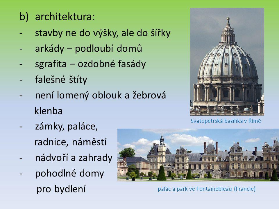 b)architektura: -stavby ne do výšky, ale do šířky -arkády – podloubí domů -sgrafita – ozdobné fasády -falešné štíty -není lomený oblouk a žebrová klenba -zámky, paláce, radnice, náměstí -nádvoří a zahrady -pohodlné domy pro bydlení Svatopetrská bazilika v Římě palác a park ve Fontainebleau (Francie)