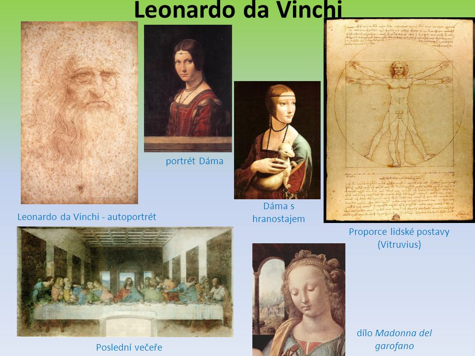 Leonardo da Vinchi Leonardo da Vinchi - autoportrét dílo Madonna del garofano Poslední večeře portrét Dáma Proporce lidské postavy (Vitruvius) Dáma s hranostajem