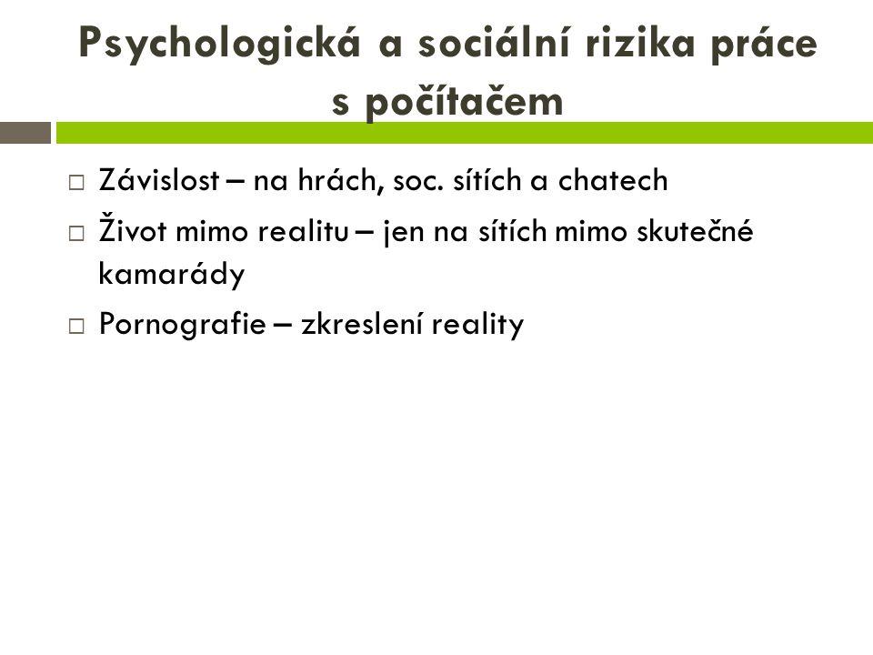 Psychologická a sociální rizika práce s počítačem  Závislost – na hrách, soc. sítích a chatech  Život mimo realitu – jen na sítích mimo skutečné kam