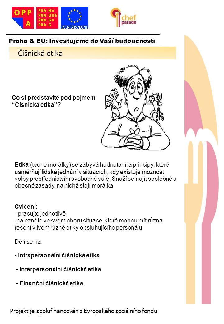 7 7 7 Praha & EU: Investujeme do Vaší budoucnosti Projekt je spolufinancován z Evropského sociálního fondu Intrapersonální číšnická etika: -Vlastní etika -Jak přistupujeme sami k sobě -Vztah k práci -Vnitřní vztah k hostům -Nálady - Povahové vlastnosti Kdy už budu mít pauzu? Číšnická etika Interpersonální číšnická etika: - Mezilidská etika - Jak přistupujeme k ostatním lidem - Vztah ke kolegům - Vnějšní vztah k hostům - Agresivita, Konflikty -Manipulace a cílové jednání Finanční číšnická etika: - Etika síly peněz - Jak přistupujeme k penězům - Peníze a žebříček hodnot - Jak peníze ovlivní vztah k lidem - Nepokradeš, Kelišová, nepokradeš - Co děláš ty, začnou ostatní dělat tobě