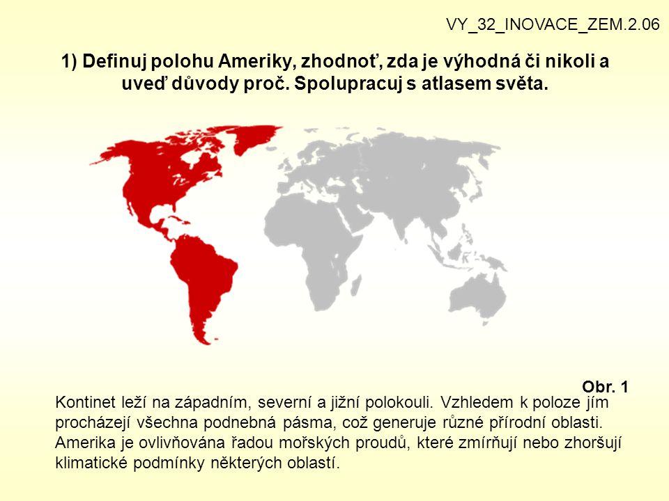 1) Definuj polohu Ameriky, zhodnoť, zda je výhodná či nikoli a uveď důvody proč. Spolupracuj s atlasem světa. VY_32_INOVACE_ZEM.2.06 Obr. 1 Kontinet l
