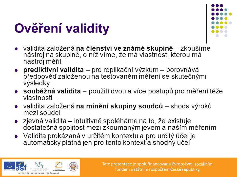 Ověření validity validita založená na členství ve známé skupině – zkoušíme nástroj na skupině, o níž víme, že má vlastnost, kterou má nástroj měřit prediktivní validita – pro replikační výzkum – porovnává předpověď založenou na testovaném měření se skutečnými výsledky souběžná validita – použití dvou a více postupů pro měření téže vlastnosti validita založená na mínění skupiny soudců – shoda výroků mezi soudci zjevná validita – intuitivně spoléháme na to, že existuje dostatečná spojitost mezi zkoumaným jevem a naším měřením Validita prokázaná v určitém kontextu a pro určitý účel je automaticky platná jen pro tento kontext a shodný účel
