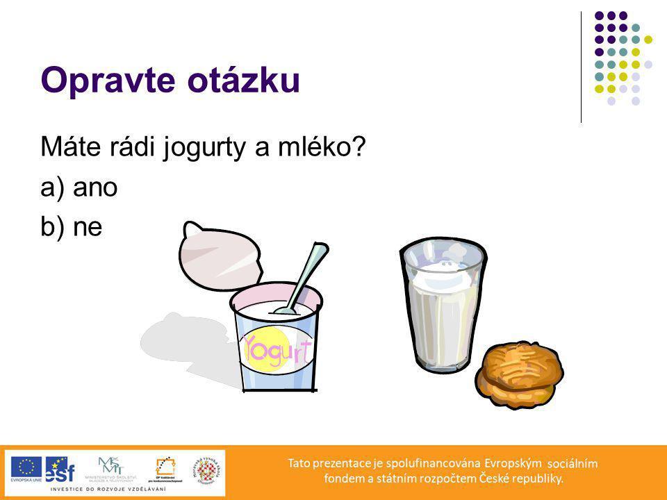 Opravte otázku Máte rádi jogurty a mléko? a) ano b) ne