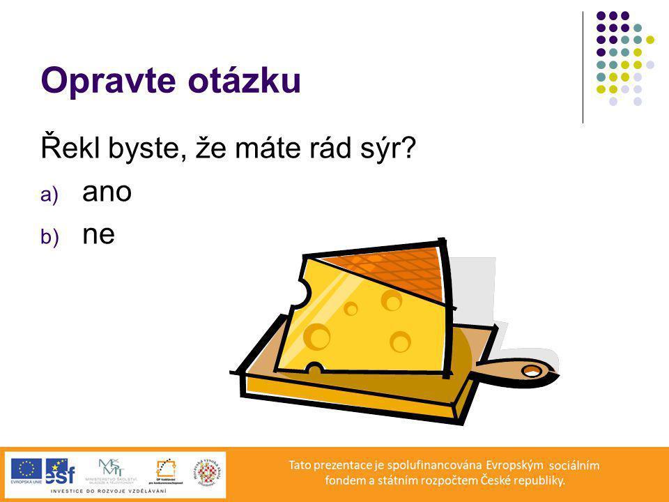 Opravte otázku Řekl byste, že máte rád sýr? a) ano b) ne