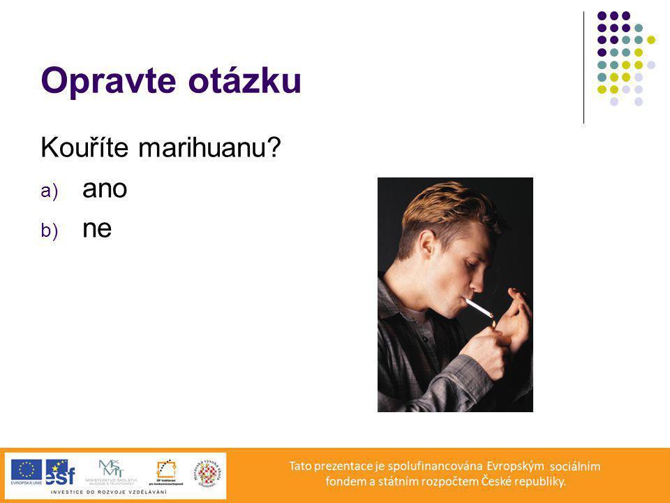 Opravte otázku Kouříte marihuanu? a) ano b) ne