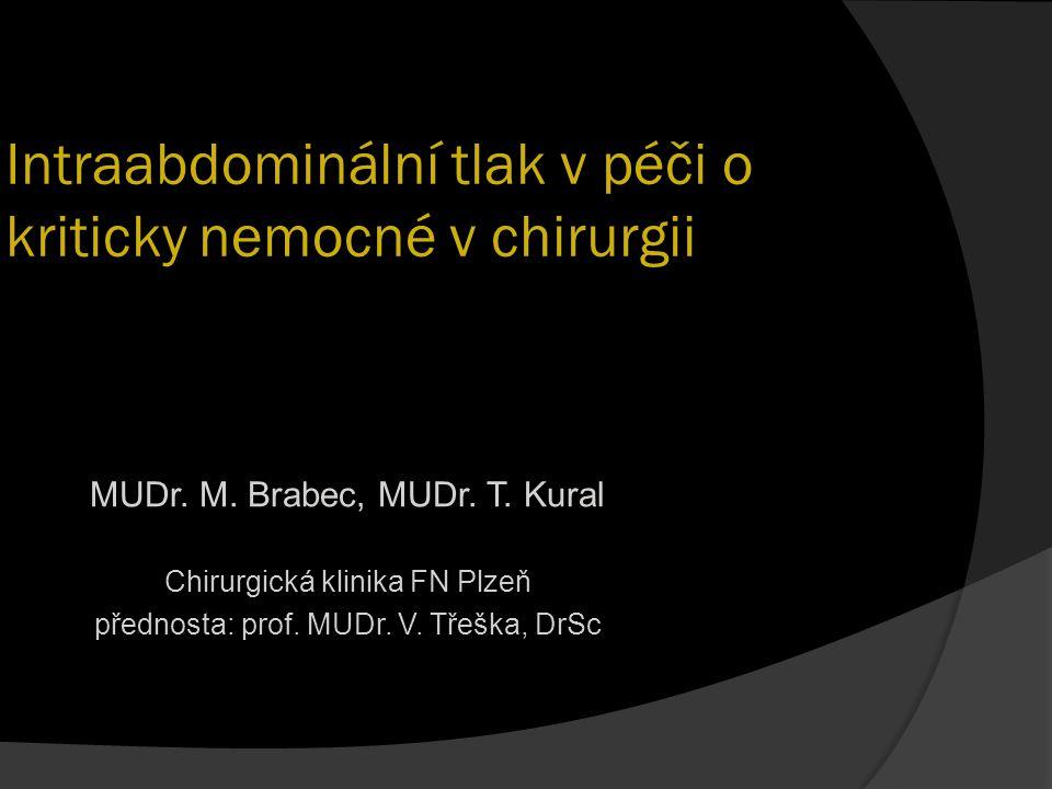 Intraabdominální tlak v péči o kriticky nemocné v chirurgii MUDr. M. Brabec, MUDr. T. Kural Chirurgická klinika FN Plzeň přednosta: prof. MUDr. V. Tře
