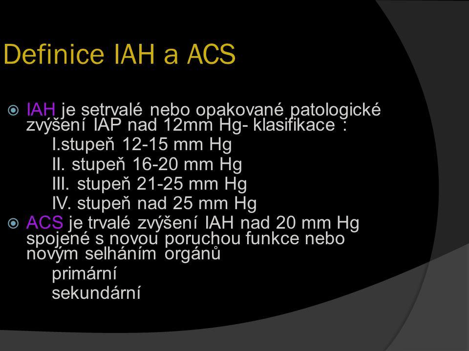 Definice IAH a ACS  IAH je setrvalé nebo opakované patologické zvýšení IAP nad 12mm Hg- klasifikace : I.stupeň 12-15 mm Hg II. stupeň 16-20 mm Hg III