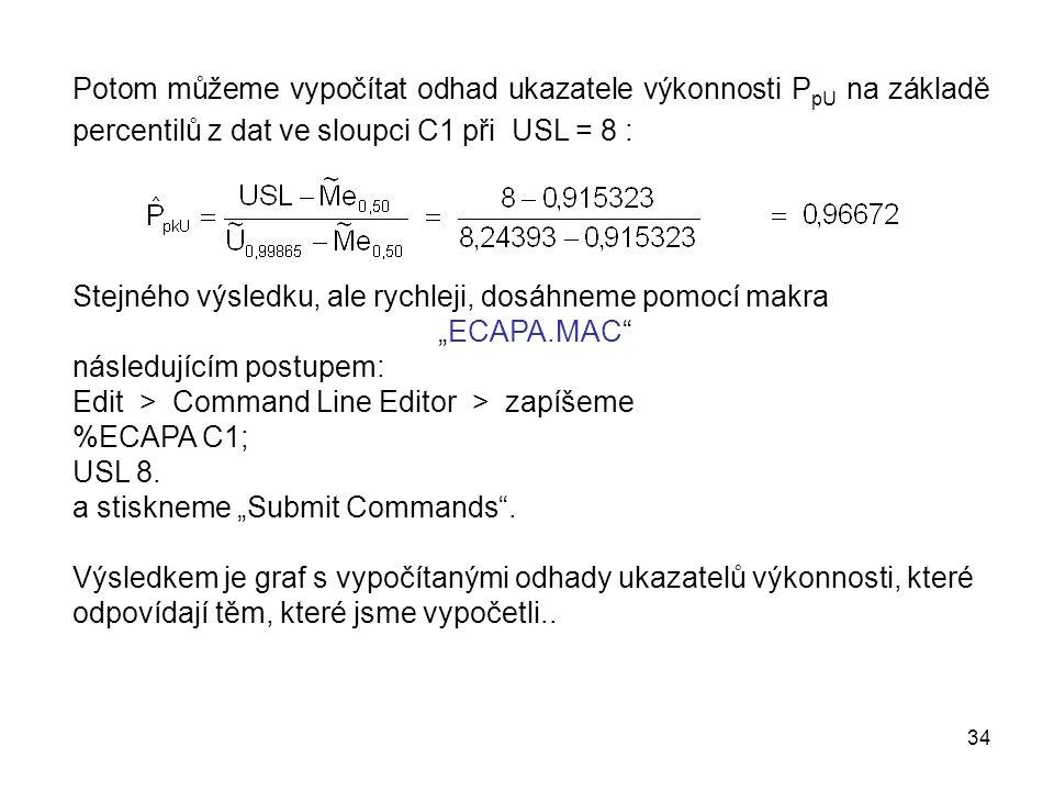 """34 Potom můžeme vypočítat odhad ukazatele výkonnosti P pU na základě percentilů z dat ve sloupci C1 při USL = 8 : Stejného výsledku, ale rychleji, dosáhneme pomocí makra """"ECAPA.MAC následujícím postupem: Edit > Command Line Editor > zapíšeme %ECAPA C1; USL 8."""