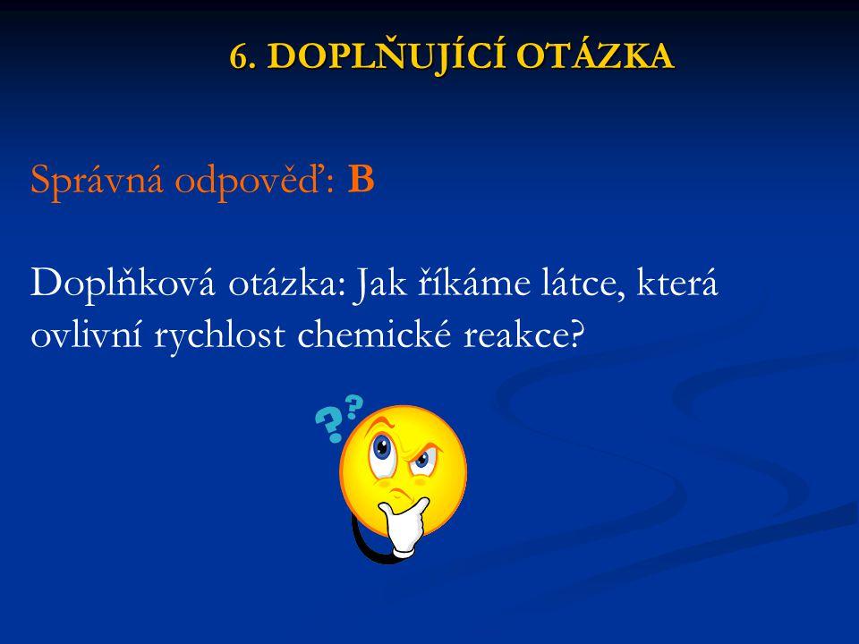 6. DOPLŇUJÍCÍ OTÁZKA Správná odpověď: B Doplňková otázka: Jak říkáme látce, která ovlivní rychlost chemické reakce?
