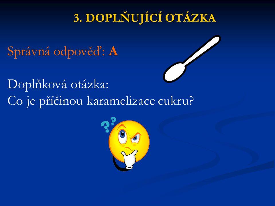 3. DOPLŇUJÍCÍ OTÁZKA Správná odpověď: A Doplňková otázka: Co je příčinou karamelizace cukru