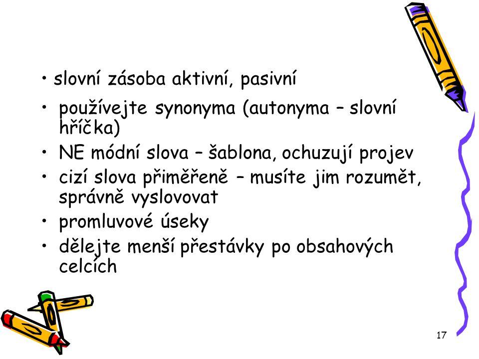 17 slovní zásoba aktivní, pasivní používejte synonyma (autonyma – slovní hříčka) NE módní slova – šablona, ochuzují projev cizí slova přiměřeně – musí