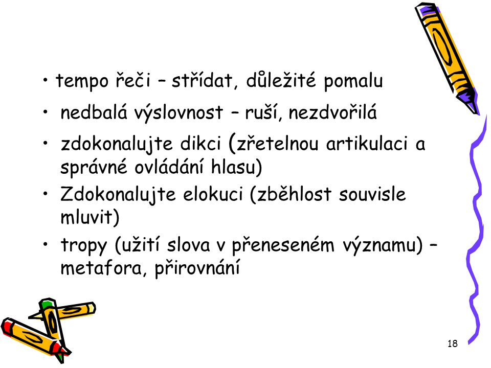18 tempo řeči – střídat, důležité pomalu nedbalá výslovnost – ruší, nezdvořilá zdokonalujte dikci ( zřetelnou artikulaci a správné ovládání hlasu) Zdokonalujte elokuci (zběhlost souvisle mluvit) tropy (užití slova v přeneseném významu) – metafora, přirovnání